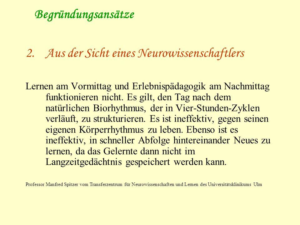 Begründungsansätze 2.Aus der Sicht eines Neurowissenschaftlers Lernen am Vormittag und Erlebnispädagogik am Nachmittag funktionieren nicht. Es gilt, d