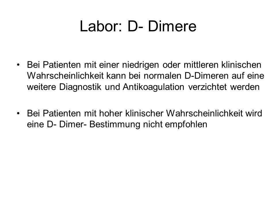 Labor: D- Dimere Bei Patienten mit einer niedrigen oder mittleren klinischen Wahrscheinlichkeit kann bei normalen D-Dimeren auf eine weitere Diagnostik und Antikoagulation verzichtet werden Bei Patienten mit hoher klinischer Wahrscheinlichkeit wird eine D- Dimer- Bestimmung nicht empfohlen
