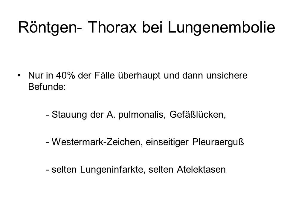 Röntgen- Thorax bei Lungenembolie Nur in 40% der Fälle überhaupt und dann unsichere Befunde: - Stauung der A. pulmonalis, Gefäßlücken, - Westermark-Ze