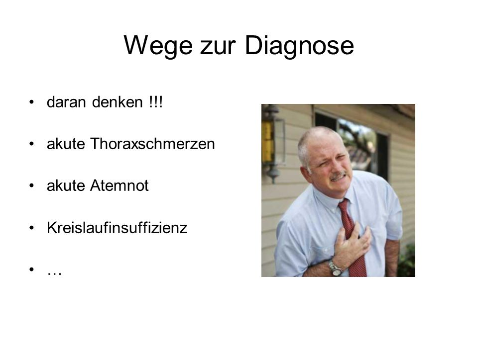Wege zur Diagnose daran denken !!! akute Thoraxschmerzen akute Atemnot Kreislaufinsuffizienz …
