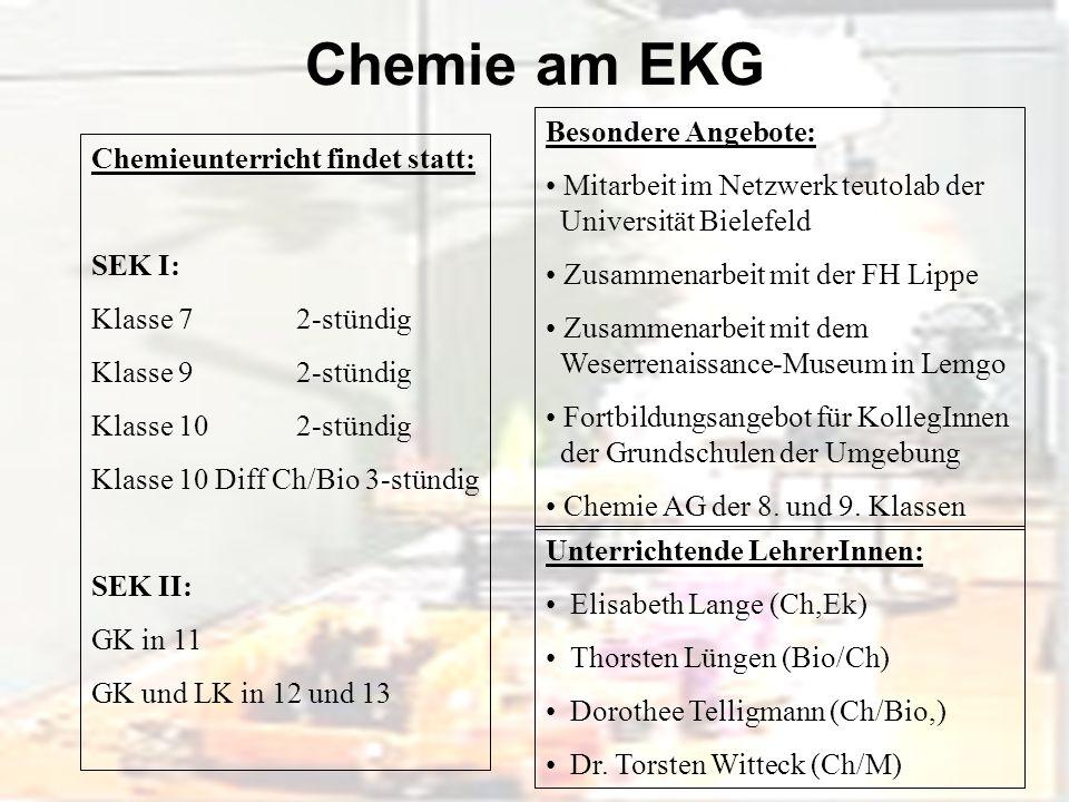 Chemie am EKG Chemieunterricht findet statt: SEK I: Klasse 7 2-stündig Klasse 9 2-stündig Klasse 10 2-stündig Klasse 10 Diff Ch/Bio 3-stündig SEK II: