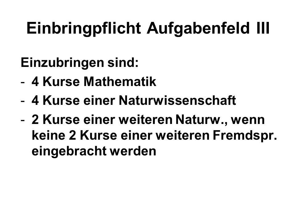 Einbringpflicht Aufgabenfeld III Einzubringen sind: -4 Kurse Mathematik -4 Kurse einer Naturwissenschaft -2 Kurse einer weiteren Naturw., wenn keine 2 Kurse einer weiteren Fremdspr.