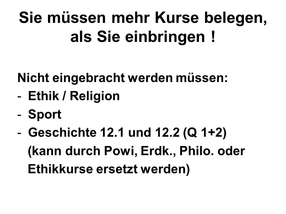 Sie müssen mehr Kurse belegen, als Sie einbringen ! Nicht eingebracht werden müssen: -Ethik / Religion -Sport -Geschichte 12.1 und 12.2 (Q 1+2) (kann