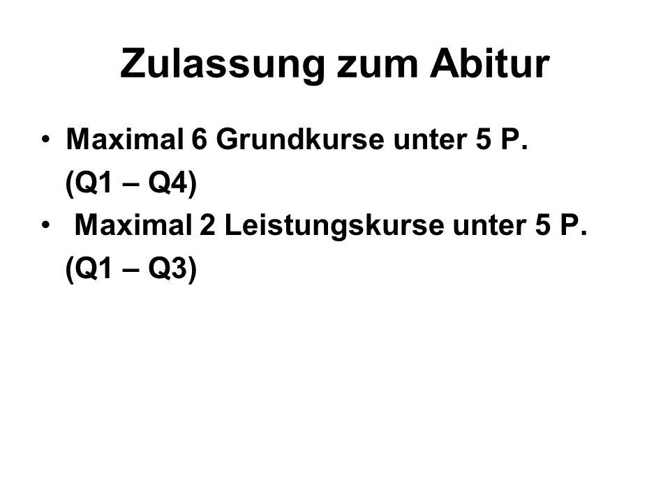 Zulassung zum Abitur Maximal 6 Grundkurse unter 5 P. (Q1 – Q4) Maximal 2 Leistungskurse unter 5 P. (Q1 – Q3)