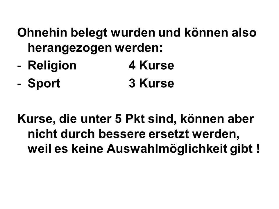 Ohnehin belegt wurden und können also herangezogen werden: -Religion 4 Kurse -Sport3 Kurse Kurse, die unter 5 Pkt sind, können aber nicht durch bessere ersetzt werden, weil es keine Auswahlmöglichkeit gibt !