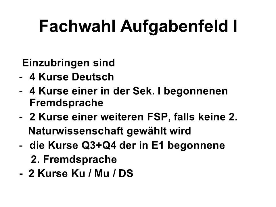 Fachwahl Aufgabenfeld I Einzubringen sind -4 Kurse Deutsch -4 Kurse einer in der Sek. I begonnenen Fremdsprache -2 Kurse einer weiteren FSP, falls kei