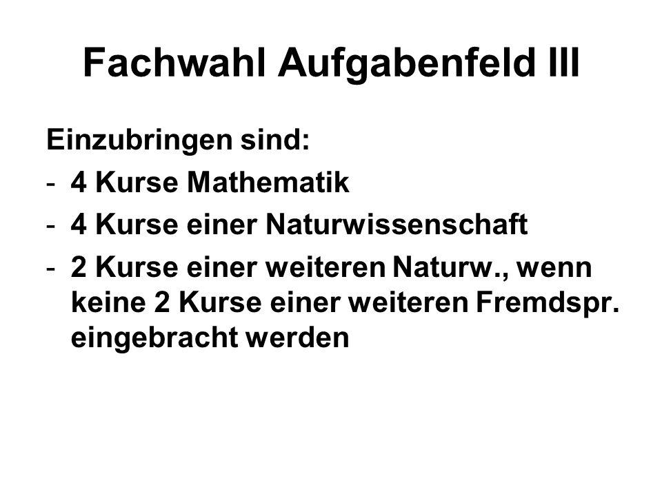 Fachwahl Aufgabenfeld III Einzubringen sind: -4 Kurse Mathematik -4 Kurse einer Naturwissenschaft -2 Kurse einer weiteren Naturw., wenn keine 2 Kurse einer weiteren Fremdspr.