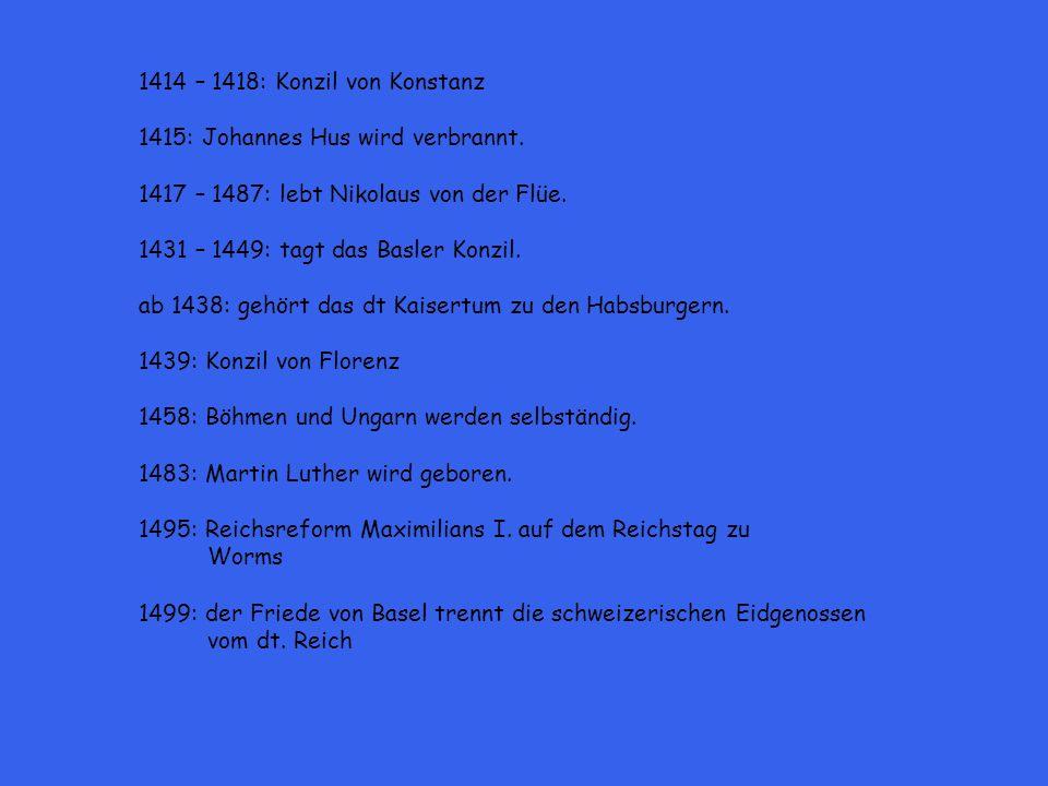 1414 – 1418: Konzil von Konstanz 1415: Johannes Hus wird verbrannt. 1417 – 1487: lebt Nikolaus von der Flüe. 1431 – 1449: tagt das Basler Konzil. ab 1