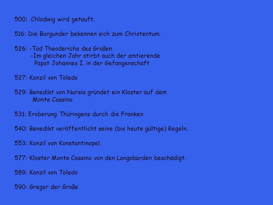 500: Chlodwig wird getauft. 516: Die Burgunder bekennen sich zum Christentum. 526: -Tod Theoderichs des Großen -Im gleichen Jahr stirbt auch der amtie
