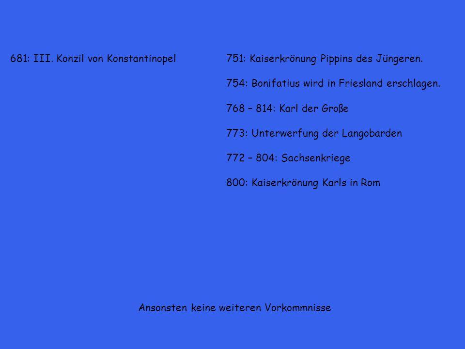 681: III. Konzil von Konstantinopel751: Kaiserkrönung Pippins des Jüngeren. 754: Bonifatius wird in Friesland erschlagen. 768 – 814: Karl der Große 77