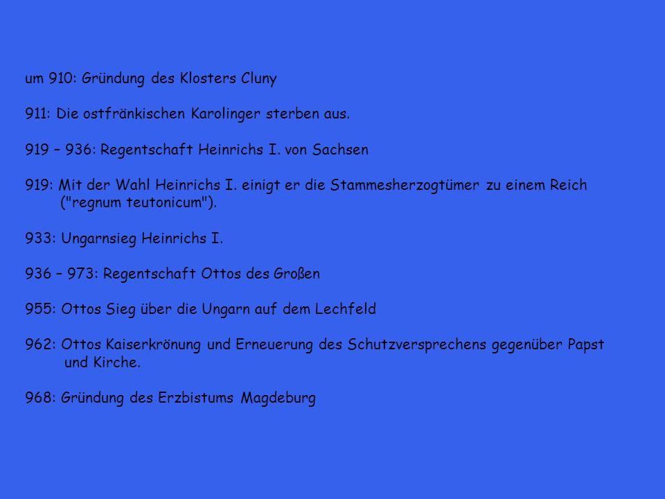 um 910: Gründung des Klosters Cluny 911: Die ostfränkischen Karolinger sterben aus. 919 – 936: Regentschaft Heinrichs I. von Sachsen 919: Mit der Wahl