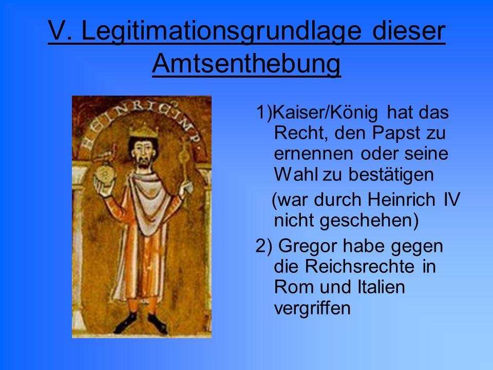 V. Legitimationsgrundlage dieser Amtsenthebung 1)Kaiser/König hat das Recht, den Papst zu ernennen oder seine Wahl zu bestätigen (war durch Heinrich I