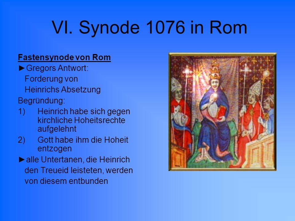 VI. Synode 1076 in Rom Fastensynode von Rom Gregors Antwort: Forderung von Heinrichs Absetzung Begründung: 1)Heinrich habe sich gegen kirchliche Hohei
