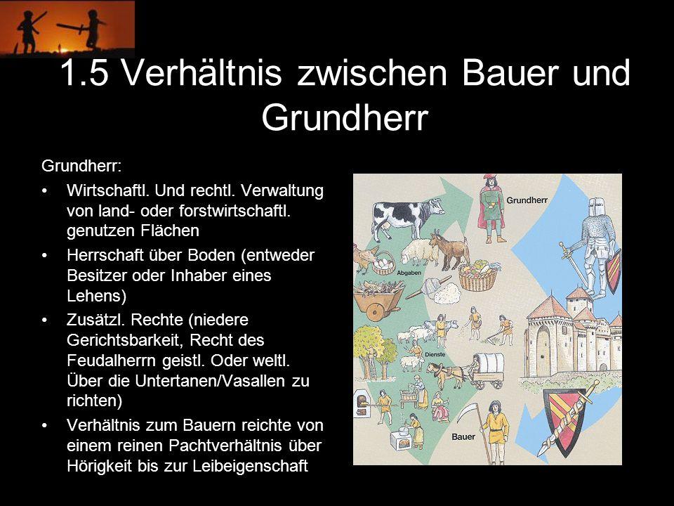 1.5 Verhältnis zwischen Bauer und Grundherr Grundherr: Wirtschaftl. Und rechtl. Verwaltung von land- oder forstwirtschaftl. genutzen Flächen Herrschaf