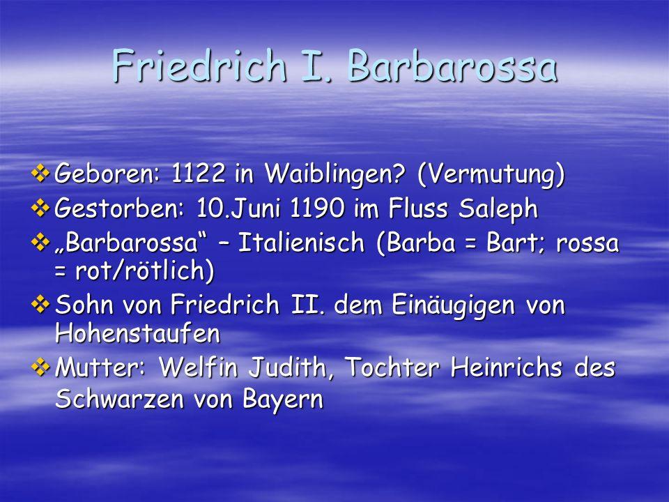 Friedrich I. Barbarossa Geboren: 1122 in Waiblingen? (Vermutung) Geboren: 1122 in Waiblingen? (Vermutung) Gestorben: 10.Juni 1190 im Fluss Saleph Gest