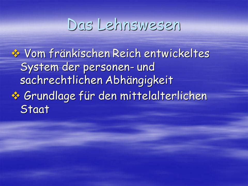 Das Lehnswesen Vom fränkischen Reich entwickeltes System der personen- und sachrechtlichen Abhängigkeit Vom fränkischen Reich entwickeltes System der