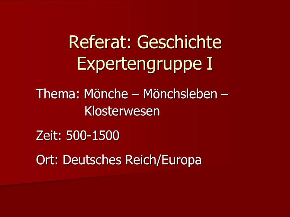 Referat: Geschichte Expertengruppe I Thema: Mönche – Mönchsleben – Klosterwesen Klosterwesen Zeit: 500-1500 Ort: Deutsches Reich/Europa