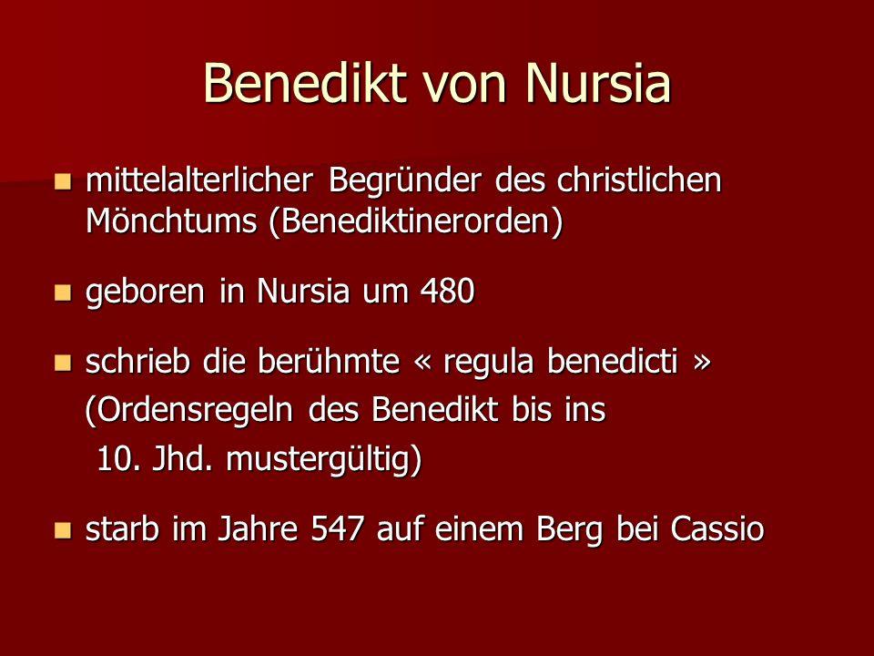 Benedikt von Nursia mittelalterlicher Begründer des christlichen Mönchtums (Benediktinerorden) mittelalterlicher Begründer des christlichen Mönchtums (Benediktinerorden) geboren in Nursia um 480 geboren in Nursia um 480 schrieb die berühmte « regula benedicti » schrieb die berühmte « regula benedicti » (Ordensregeln des Benedikt bis ins (Ordensregeln des Benedikt bis ins 10.