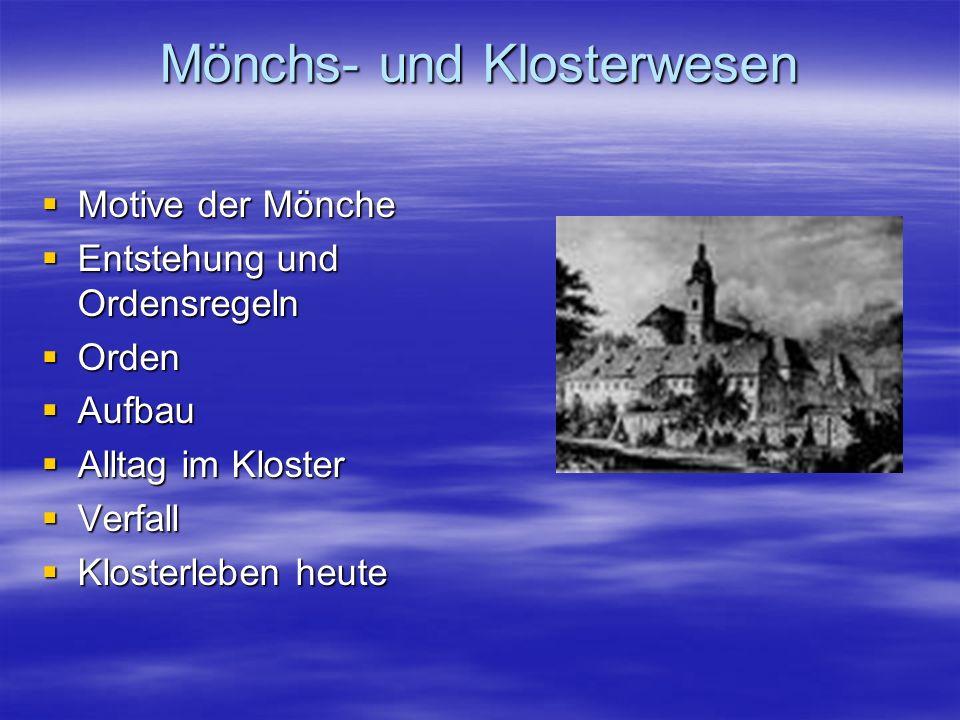 Mönchs- und Klosterwesen Motive der Mönche Motive der Mönche Entstehung und Ordensregeln Entstehung und Ordensregeln Orden Orden Aufbau Aufbau Alltag