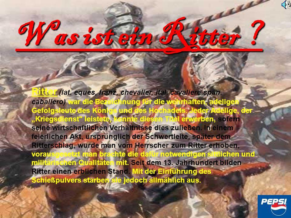 Was ist ein Ritter ? Ritter (lat. eques, franz. chevalier, ital. cavaliere span. caballero) war die Bezeichnung für die wehrhaften, adeligen Gefolgsle