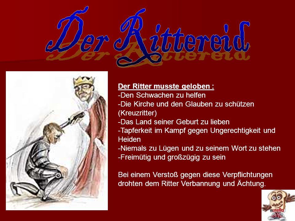Der Ritter musste geloben : -Den Schwachen zu helfen -Die Kirche und den Glauben zu schützen (Kreuzritter) -Das Land seiner Geburt zu lieben -Tapferke