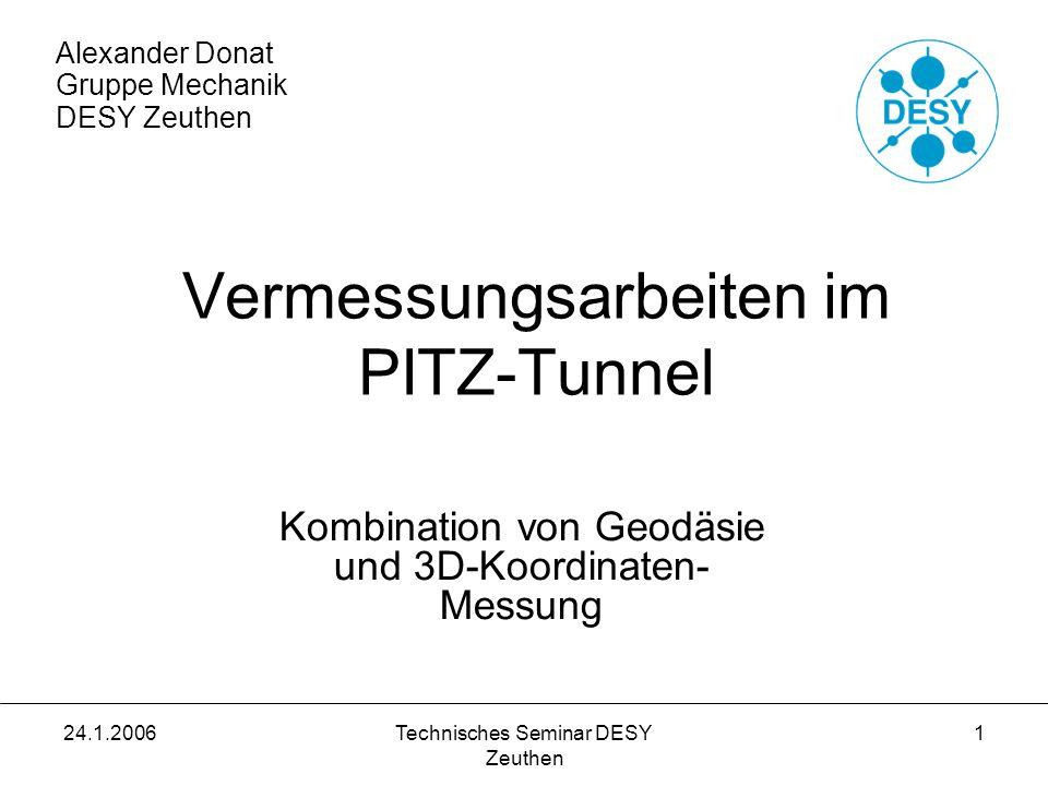 24.1.2006Technisches Seminar DESY Zeuthen 12 Referenzsystem für PITZ: - 80 Messmarkennester in extra dafür erzeugte Bohrungen des PITZ-Tunnelfußbodens eingeklebt -durch MEA2: Messung der Position dieser Referenzpositionen mittels Lasertracker und Theodoliten -Liste mit den Koordinaten der Referenzpositionen wurde in die Software des Messarmes übernommen - in jeder Position entlang der PITZ-Anlage kann sich Messarm durch Antasten der Referenzkugeln in das PITZ-Koordinatensystem einmessen Alexander Donat Gruppe Mechanik DESY Zeuthen