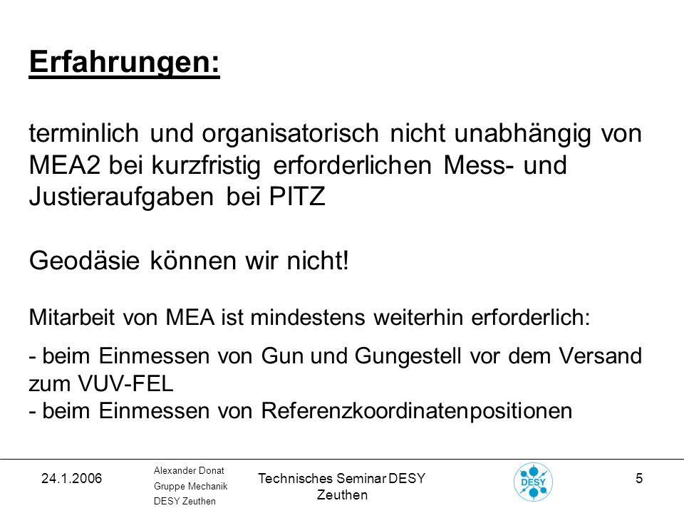 24.1.2006Technisches Seminar DESY Zeuthen 16 Alexander Donat Gruppe Mechanik DESY Zeuthen 3D-Koordinatenmessung: Ablauf einer Messung: - Messung von mindestens 3 Referenzkugelpositionen (im Maschinenreferenzsystem) des Tunnelfussbodens - Auswahl der von MEA2 gemessenen und im Programm abgelegten Koordinaten der soeben gemessenen Referenzkugeln