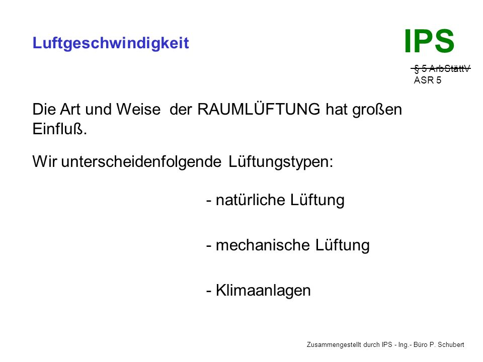 Zusammengestellt durch IPS - Ing.- Büro P. Schubert IPS Luftgeschwindigkeit § 5 ArbStättV ASR 5 Bei Raumtemperaturen von 20°C tritt bei einer Luftgesc