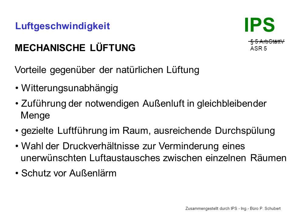 Zusammengestellt durch IPS - Ing.- Büro P. Schubert IPS Luftgeschwindigkeit § 5 ArbStättV ASR 5 MECHANISCHE LÜFTUNG - Die Lüftung erfolgt mit Hilfe te