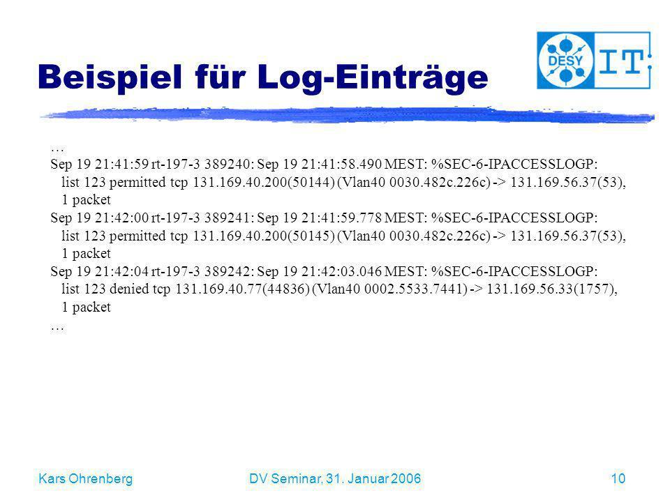 Kars OhrenbergDV Seminar, 31. Januar 200610 Beispiel für Log-Einträge … Sep 19 21:41:59 rt-197-3 389240: Sep 19 21:41:58.490 MEST: %SEC-6-IPACCESSLOGP