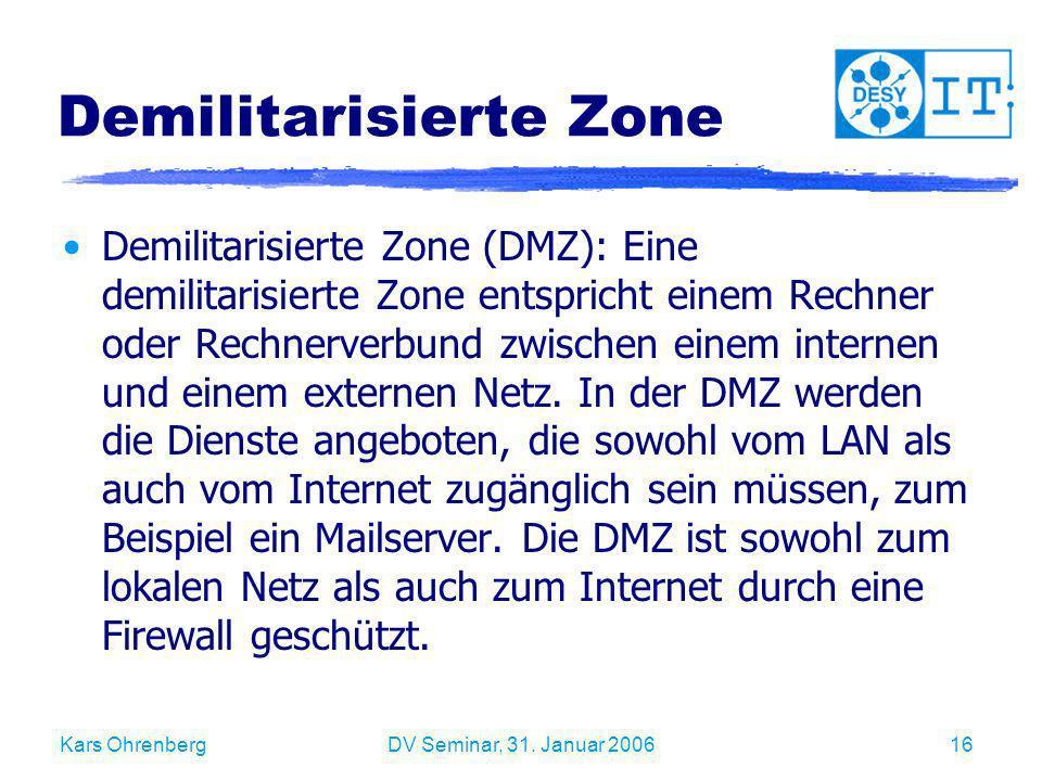 Kars OhrenbergDV Seminar, 31. Januar 200616 Demilitarisierte Zone Demilitarisierte Zone (DMZ): Eine demilitarisierte Zone entspricht einem Rechner ode