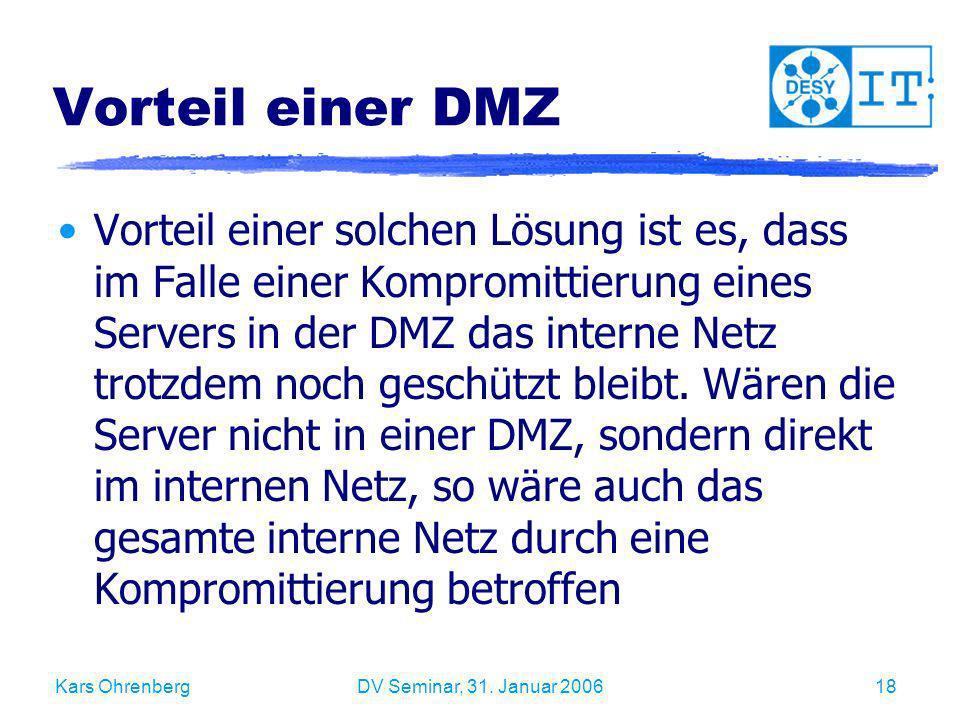 Kars OhrenbergDV Seminar, 31. Januar 200618 Vorteil einer DMZ Vorteil einer solchen Lösung ist es, dass im Falle einer Kompromittierung eines Servers