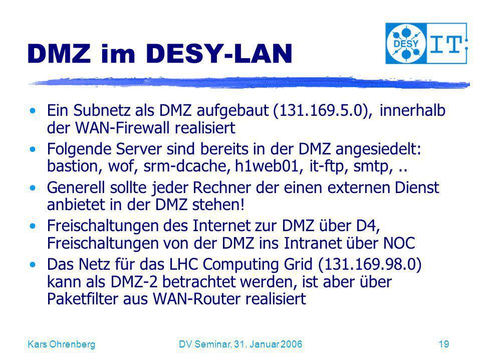 Kars OhrenbergDV Seminar, 31. Januar 200619 DMZ im DESY-LAN Ein Subnetz als DMZ aufgebaut (131.169.5.0), innerhalb der WAN-Firewall realisiert Folgend