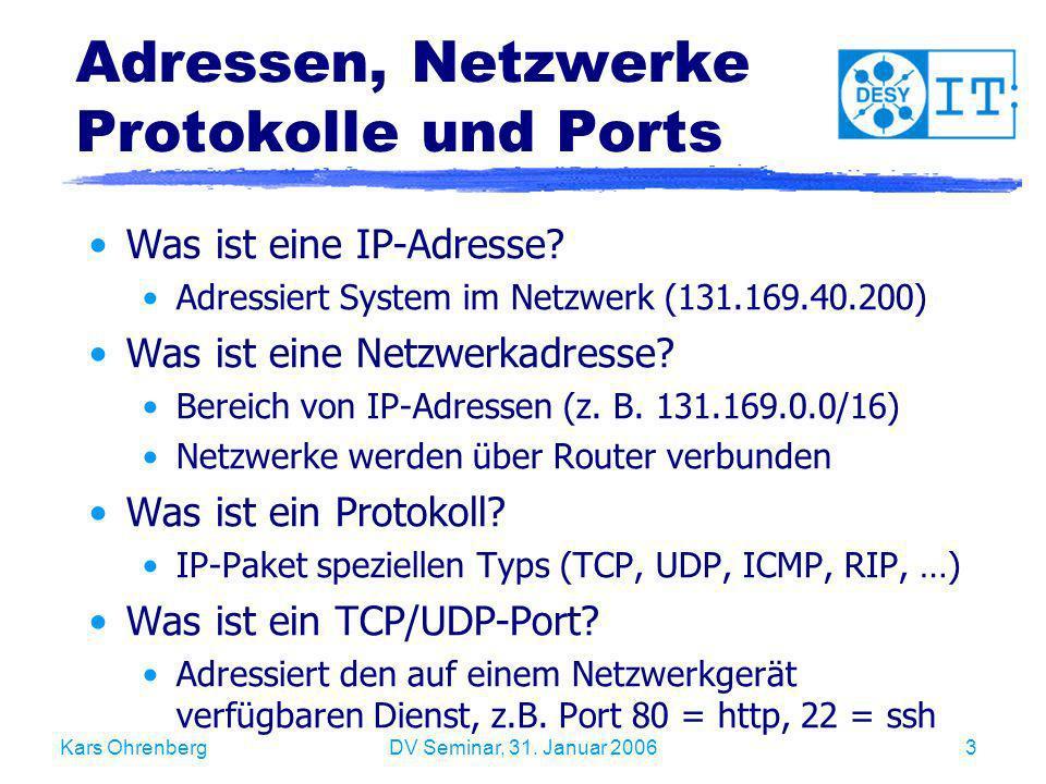 Kars OhrenbergDV Seminar, 31. Januar 20063 Adressen, Netzwerke Protokolle und Ports Was ist eine IP-Adresse? Adressiert System im Netzwerk (131.169.40