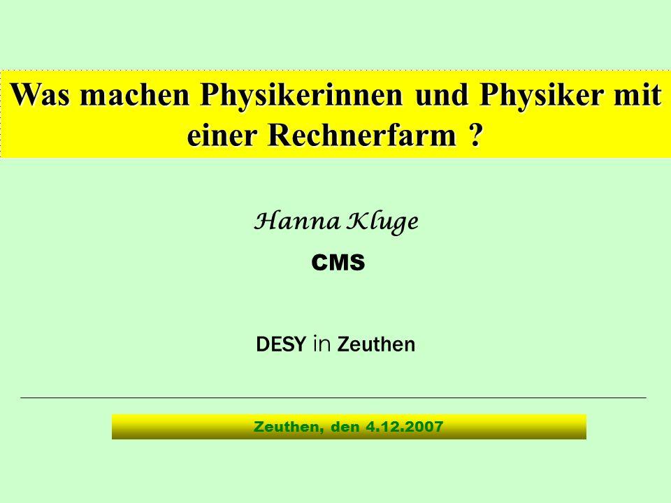 Hanna Kluge CMS DESY in Zeuthen Was machen Physikerinnen und Physiker mit einer Rechnerfarm ? Zeuthen, den 4.12.2007