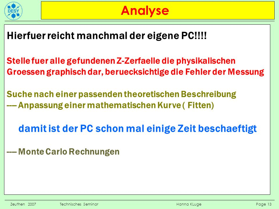 Analyse Zeuthen 2007 Technisches Seminar Hanna KLuge Page 13 Hierfuer reicht manchmal der eigene PC!!!! Stelle fuer alle gefundenen Z-Zerfaelle die ph