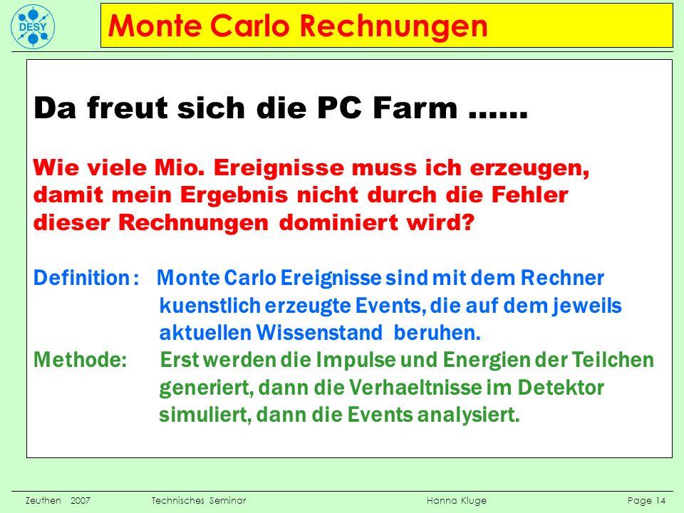 Monte Carlo Rechnungen Zeuthen 2007 Technisches Seminar Hanna Kluge Page 14 Da freut sich die PC Farm …… Wie viele Mio. Ereignisse muss ich erzeugen,