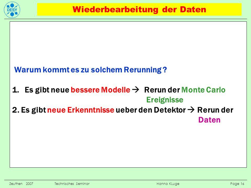 Zeuthen 2007 Technisches Seminar Hanna KLuge Page 16 Warum kommt es zu solchem Rerunning ? 1.Es gibt neue bessere Modelle Rerun der Monte Carlo Ereign