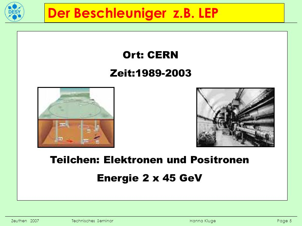 Der Beschleuniger z.B. LEP Zeuthen 2007 Technisches Seminar Hanna Kluge Page 5 Ort: CERN Zeit:1989-2003 Teilchen: Elektronen und Positronen Energie 2