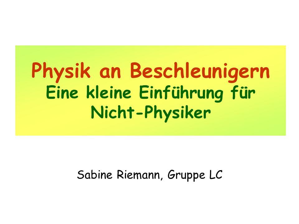 Physik an Beschleunigern Eine kleine Einführung für Nicht-Physiker Sabine Riemann, Gruppe LC