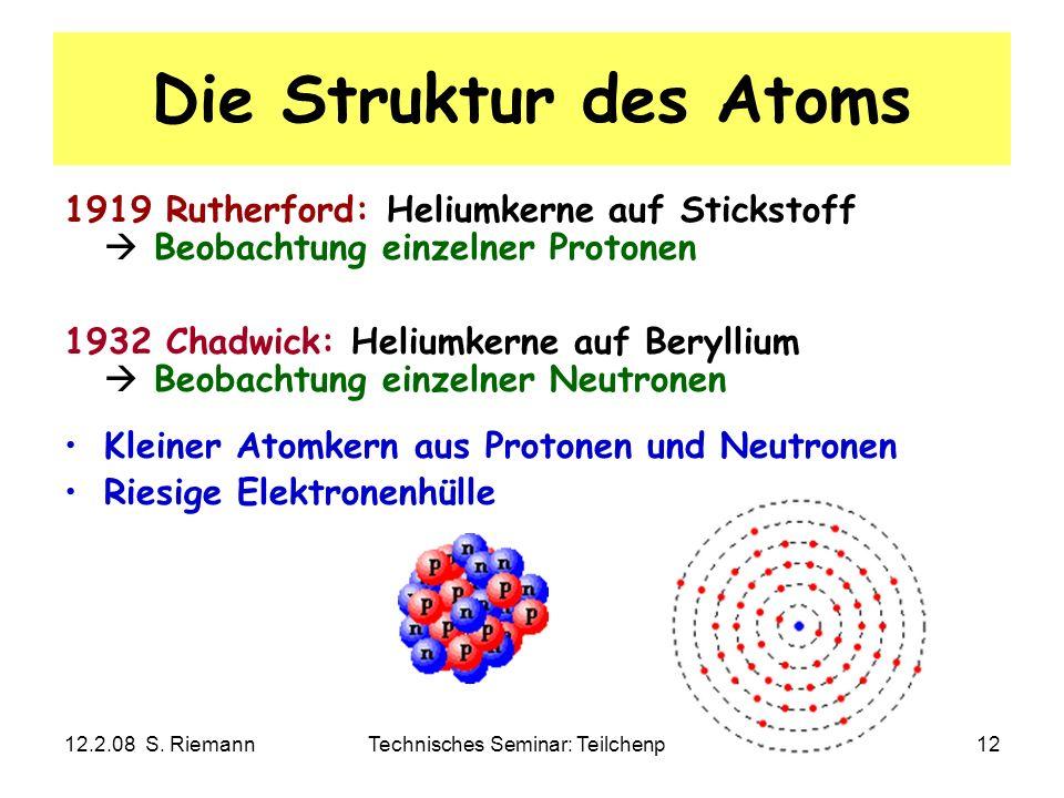 12.2.08 S. RiemannTechnisches Seminar: Teilchenphysik12 Die Struktur des Atoms 1919 Rutherford: Heliumkerne auf Stickstoff Beobachtung einzelner Proto