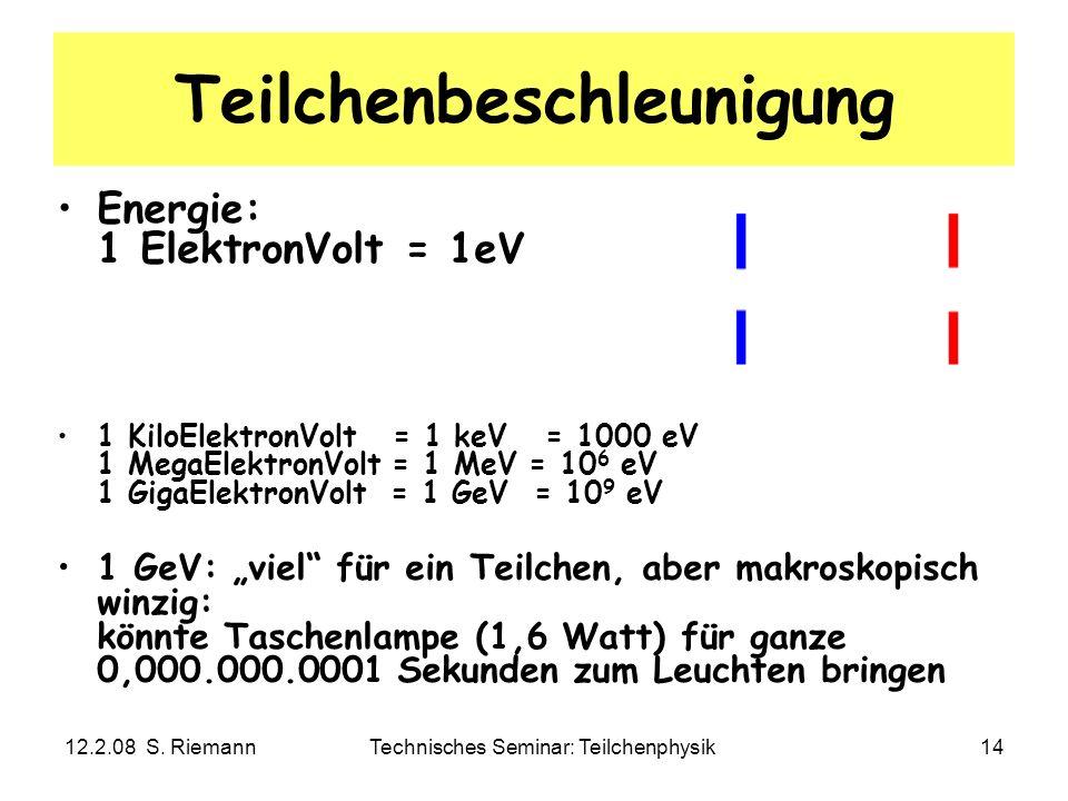 12.2.08 S. RiemannTechnisches Seminar: Teilchenphysik14 Teilchenbeschleunigung Energie: 1 ElektronVolt = 1eV 1 KiloElektronVolt = 1 keV = 1000 eV 1 Me