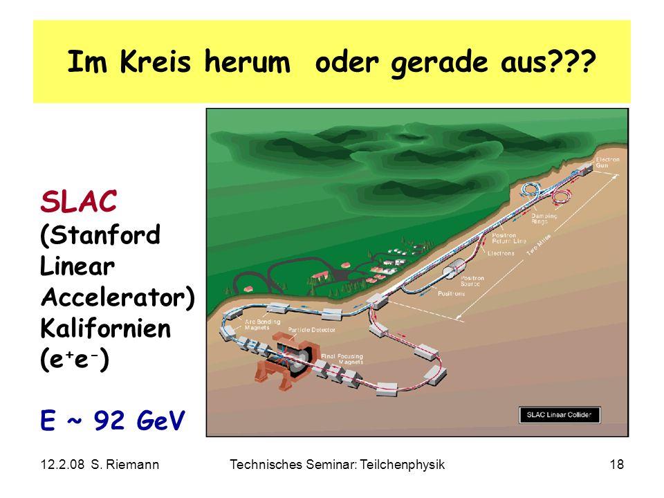 12.2.08 S. RiemannTechnisches Seminar: Teilchenphysik18 Im Kreis herum oder gerade aus??? SLAC (Stanford Linear Accelerator) Kalifornien (e + e - ) E