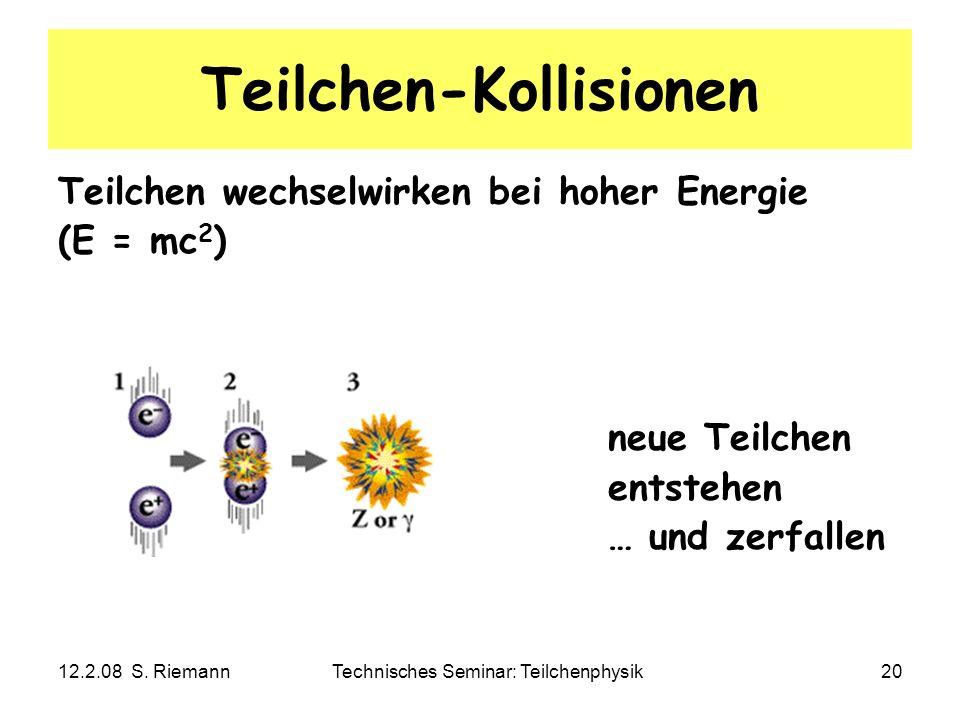 12.2.08 S. RiemannTechnisches Seminar: Teilchenphysik20 Teilchen-Kollisionen Teilchen wechselwirken bei hoher Energie (E = mc 2 ) neue Teilchen entste