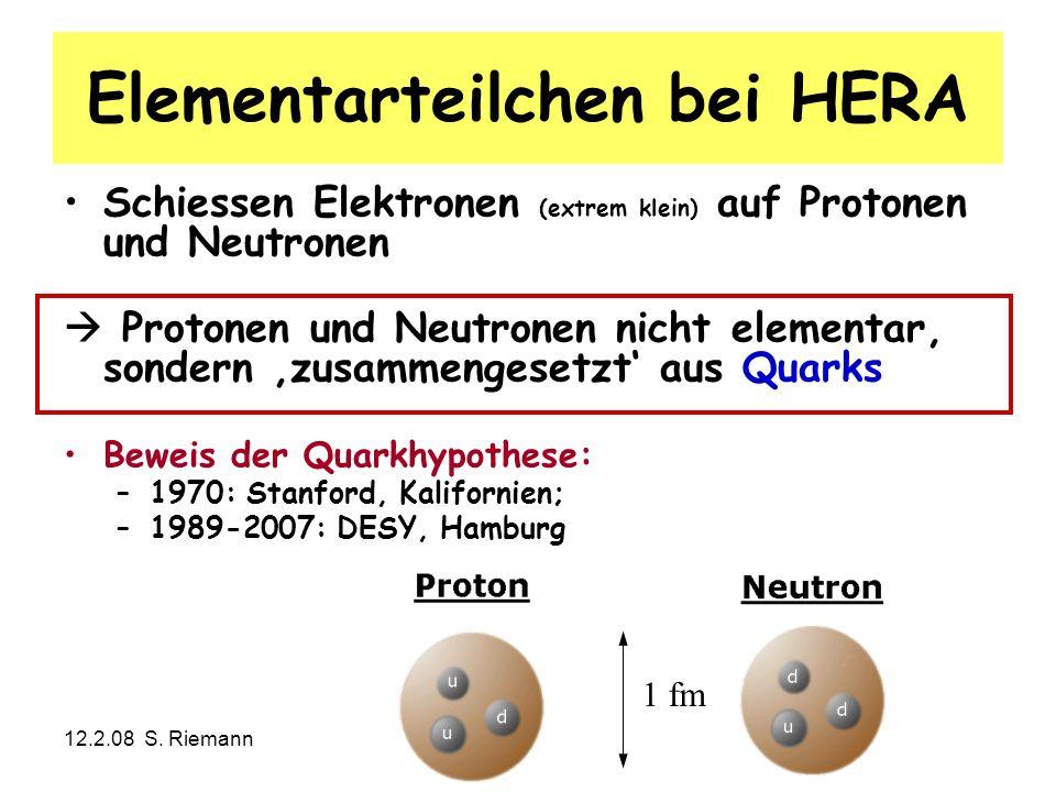 12.2.08 S. RiemannTechnisches Seminar: Teilchenphysik26 1 fm Elementarteilchen bei HERA Schiessen Elektronen (extrem klein) auf Protonen und Neutronen