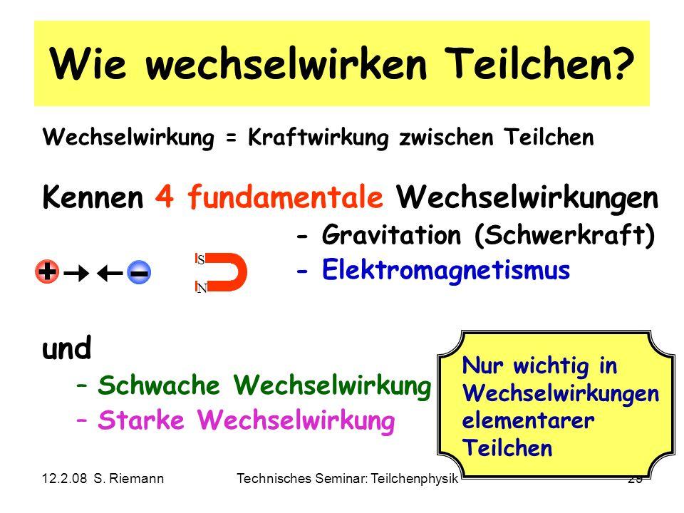 12.2.08 S. RiemannTechnisches Seminar: Teilchenphysik29 Wie wechselwirken Teilchen? Wechselwirkung = Kraftwirkung zwischen Teilchen Kennen 4 fundament