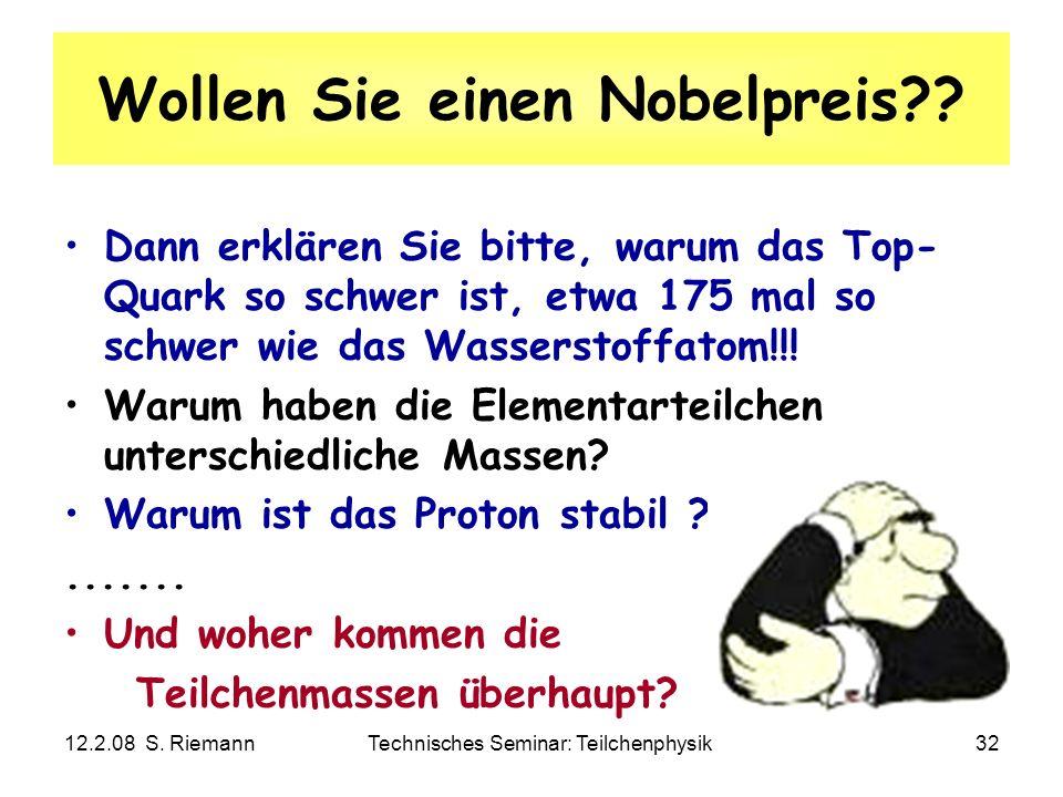 12.2.08 S. RiemannTechnisches Seminar: Teilchenphysik32 Wollen Sie einen Nobelpreis?? Dann erklären Sie bitte, warum das Top- Quark so schwer ist, etw