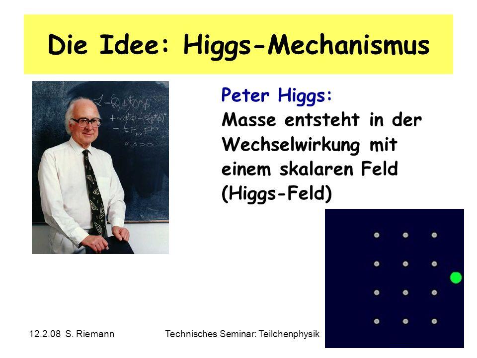 12.2.08 S. RiemannTechnisches Seminar: Teilchenphysik33 Die Idee: Higgs-Mechanismus Peter Higgs: Masse entsteht in der Wechselwirkung mit einem skalar