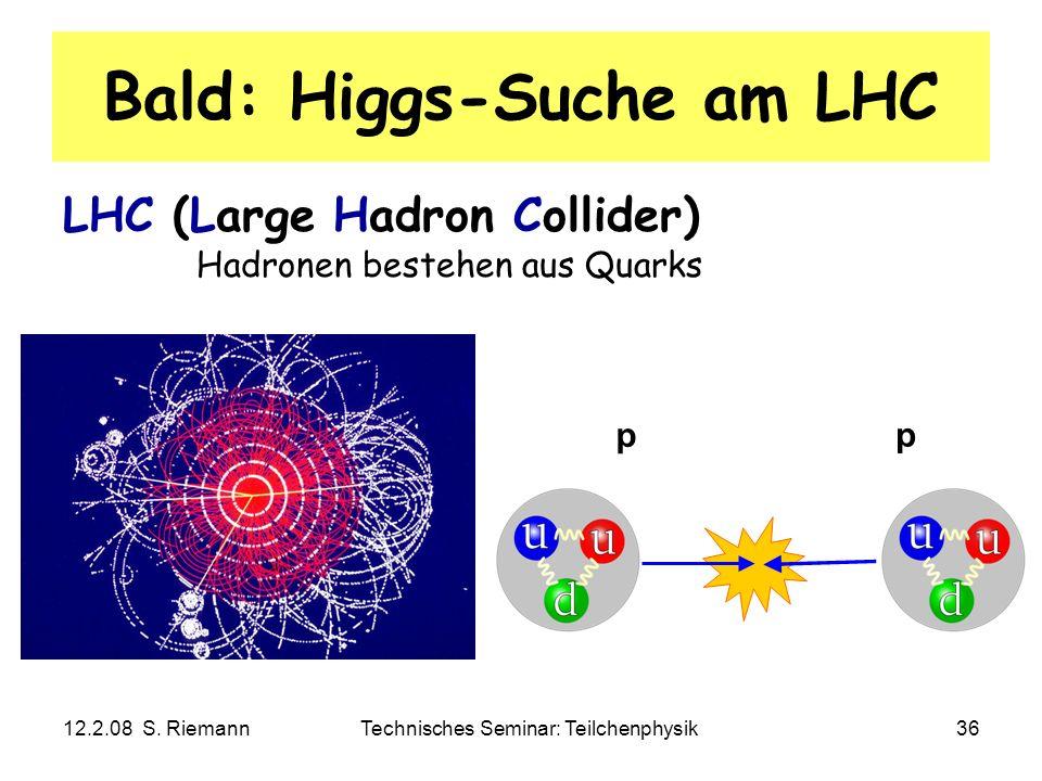 12.2.08 S. RiemannTechnisches Seminar: Teilchenphysik36 Bald: Higgs-Suche am LHC LHC (Large Hadron Collider) Hadronen bestehen aus Quarks p p