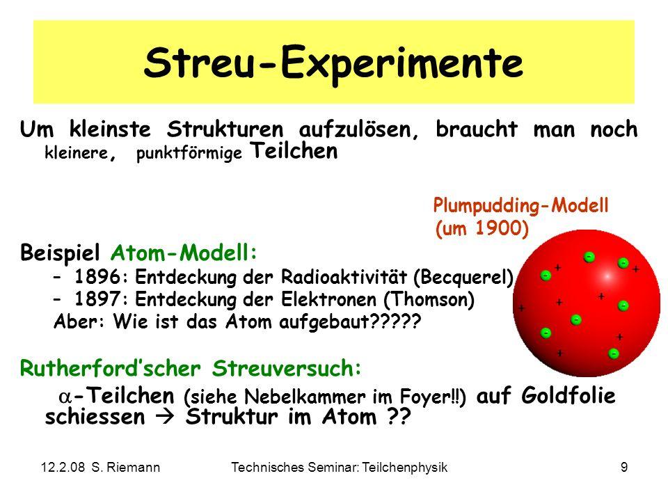 12.2.08 S. RiemannTechnisches Seminar: Teilchenphysik9 Streu-Experimente Um kleinste Strukturen aufzulösen, braucht man noch kleinere, punktförmige Te